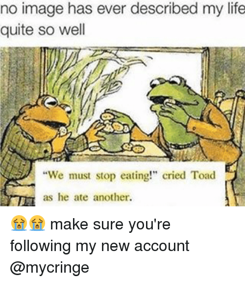 "Toade: no image has ever described my life  quite so well  ""We must stop eating!"" cried Toad  as he ate another. 😭😭 make sure you're following my new account @mycringe"