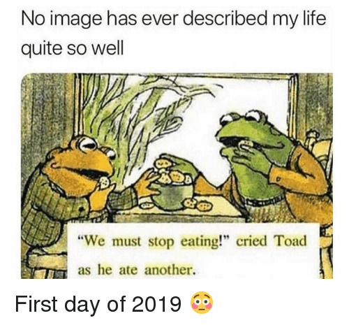 """stop eating: No image has ever described my life  quite so well  """"We must stop eating!"""" cried Toad  as he ate another. First day of 2019 😳"""