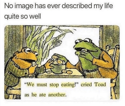 """stop eating: No image has ever described my life  quite so well  We must stop eating!"""" cried Toad  as he ate another."""