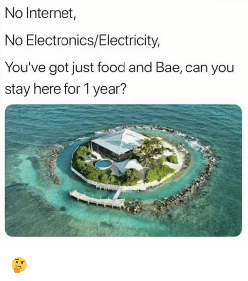 Bae, Food, and Funny: No  Internet  No Electronics/Electricity,  You've  got just food and Bae, can you  stay here for 1 year? 🤔