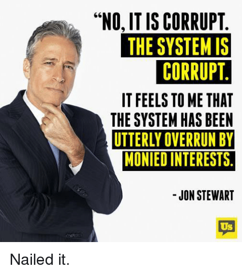 """Jon Stewart: """"NO, IS CORRUPT  THE SYSTEM IS  CORRUPT  IT FEELS TOME THAT  THESYSTEM HAS BEEN  UTTERLY OVERRUN BY  MONIEDINTERESTS  JON STEWART  Us Nailed it."""