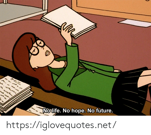 Future, Life, and Hope: No life. No hope. No future. https://iglovequotes.net/