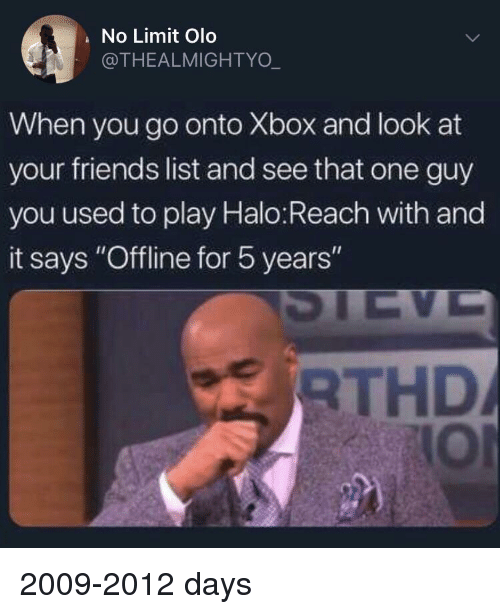 "Friends, Halo, and Xbox: No Limit Olo  @THEALMIGHTYO  When you go onto Xbox and look at  your friends list and see that one guy  you used to play Halo:Reach with and  it says ""Offline for 5 years  RTHD  lOI 2009-2012 days"