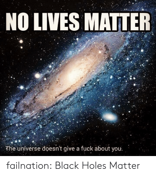 black holes: NO LIVES MATTER  The universe doesn't give a fuck about you failnation:  Black Holes Matter
