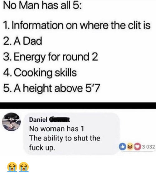 Round 2: No Man has all 5:  1. Information on where the clit is  2.A Dad  3. Energy for round 2  4. Cooking skills  5. A height above 57  Daniel C  No woman has 1  The ability to shut the  fuck up.  3 032 😭😭
