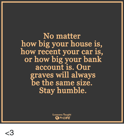 raves: No matter  how big your house is  how recent your car is,  or how big your bank  account is. Our  raves will always  e the same size.  Stay humble.  Lessons Taught  By LIFE <3
