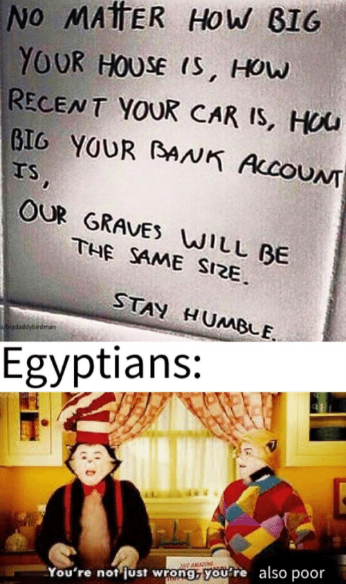 How Big: No MATTER HoW BIG  YOUR HOUSE IS, HOw  RECENT YOUR CAR IS, HOU  BIG YOUR BAAK AccoUNT  TS,  OUR GRAVES WILL BE  THE SAME SIZE  STAY HUMBLE  bigdaddybirdman  Egyptians:  NEAMA