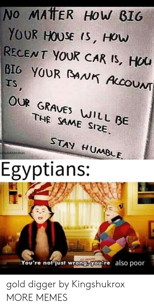 How Big: No MATTER HOw BIG  YOUR HOUSE IS, HOw  RECENT YOUR CAR IS, HUU  GIG YOUR BANK AccoUN  Ts,  OUR GRAVES WILL BE  THE SAME SIZE  STAN HUMBLE  kaiedaddybirdman  Egyptians:  You're not just wrong, you re also poor gold digger by Kingshukrox MORE MEMES