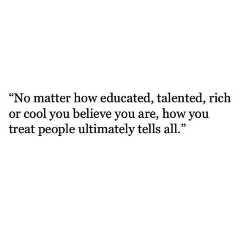 """talented: """"No matter how educated, talented, rich  or cool you believe you are, how you  treat people ultimately tells all.""""  09"""