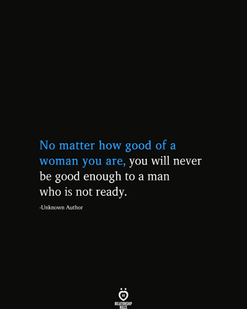 Good, Never, and How: No matter how good of a  |woman you are, you will never  be good enough to a man  who is not ready.  -Unknown Author  RELATIONSHIP  RULES