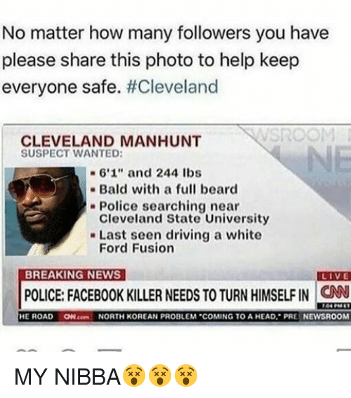 "Conne: No matter how many followers you have  please share this photo to help keep  everyone safe  #Cleveland  CLEVELAND MANHUNT  SUSPECT WANTED:  6'1"" and 244 lbs  Bald with a full beard  Police searching near  Cleveland State University  Last seen driving a white  Ford Fusion  BREAKING NEWS  LIVE  POLICE: FACEBOOK KILLER NEEDS TO TURN HIMSELF IN CNN  HE ROAD  ON conn NORTH KOREAN PROBLEM COMING TO A HEAD, PRE NEWSROOM MY NIBBA😵😵😵"