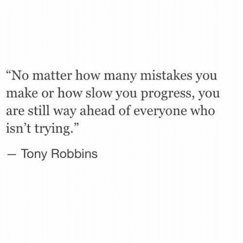 """Mistakes, How, and Tony Robbins: """"No matter how many mistakes you  make or how slow you progress, you  are still way ahead of everyone who  isn't trying.  Tony Robbins"""