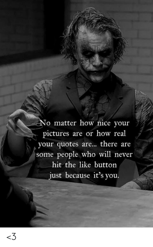Memes, Pictures, and Quotes: No matter how nice your  pictures are or how real  your quotes are... there are  some people who will never  hit the like button  just because it's you. <3