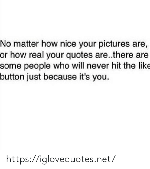 Just Because: No matter how nice your pictures are,  or how real your quotes are..there are  some people who will never hit the like  button just because it's you. https://iglovequotes.net/