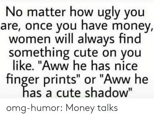 """Aww, Cute, and Money: No matter how ugly you  are, once you have money,  women will always find  something cute on you  like. """"Aww he has nice  finger prints"""" or """"Aww he  as a cute shadow"""" omg-humor:  Money talks"""