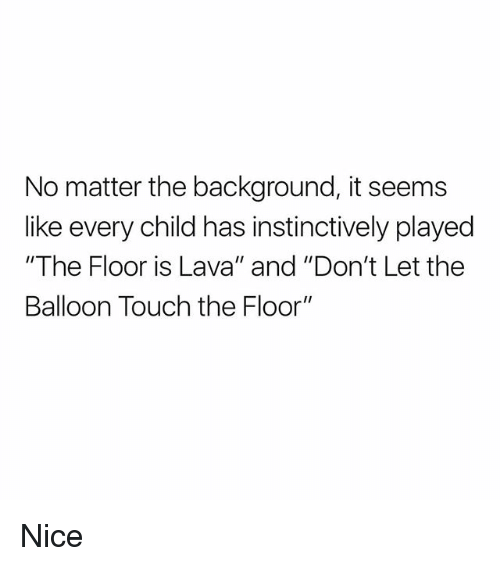 """Memes, Nice, and 🤖: No matter the background, it seems  like every child has instinctively played  """"The Floor is Lava"""" and """"Don't Let the  Balloon Touch the Floor"""" Nice"""