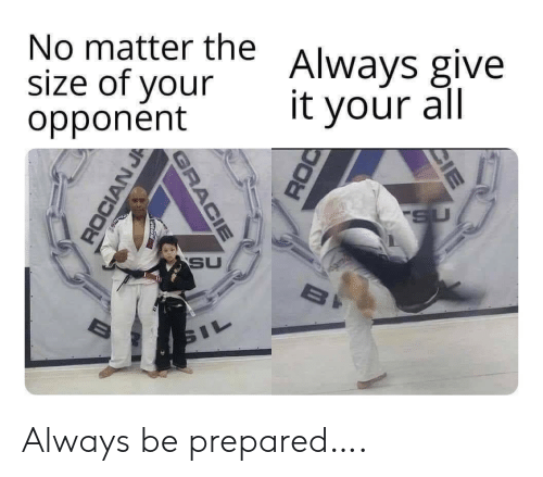 opponent: No matter the  size of your  opponent  Always give  it your all  SU  SU  BI  SIL  CIE  GRACIE  ROCIAN J Always be prepared….