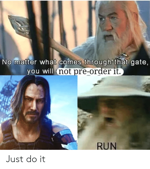 pre order: No matter what comes through that gate,  you will not pre-order it.  RUN Just do it