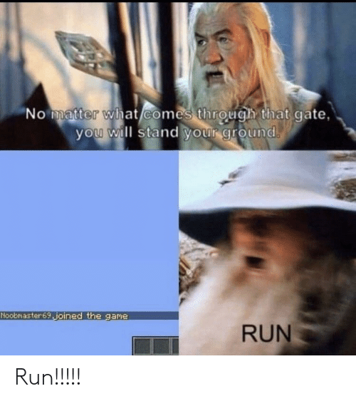 Run, Gate, and Will: No matter what/comes through that gate,  you will stand your ground  Noobmaster69 joined the gane  RUN Run!!!!!
