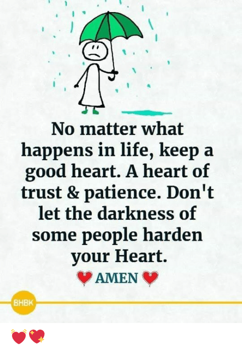 Patience: No matter what  happens in life, keep  good heart. A heart of  trust & patience. Don't  let the darkness of  some people harden  your Heart.  AMEN  BHBK 💓💖