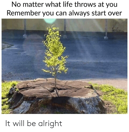 Life, Alright, and Can: No matter what life throws at you  Remember you can always start over It will be alright