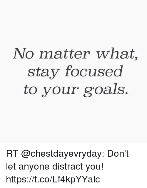 Distracte: No matter what,  stay focused  to your goals. RT @chestdayevryday: Don't let anyone distract you! https://t.co/Lf4kpYYalc
