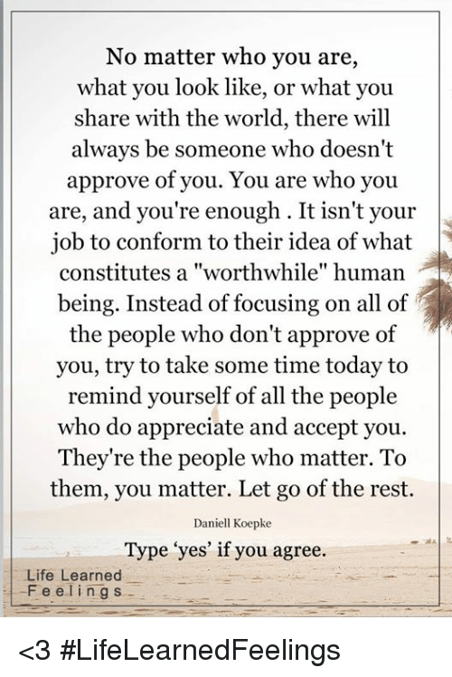 """Approvation: No matter who you are,  what you look like, or what you  share with the world, there will  always be someone who doesn't  approve of you. You are who you  are, and you're enough. It isn't your  job to conform to their idea of what  being. Instead of focusing on all of  the people who don't approve of  you, try to take some time today to  remind yourself of all the people  who do appreciate and accept you.  They're the people who matter. To  them, you matter. Let go of the rest.  Daniell Koepke  Type """"yes' if you agree.  Life Learned  F e e l i ng s <3 #LifeLearnedFeelings"""