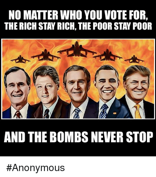 Stanning: NO MATTER WHO YOU VOTE FOR,  THE RICH STAY RICH, THE POOR STAN POOR  AND THE BOMBS NEVER STOP #Anonymous