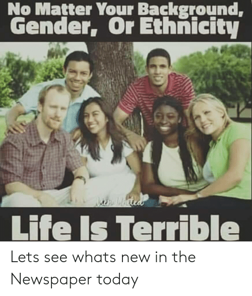 Life, Today, and Gender: No Matter Your Background,  Gender, Or Ethnicity  Lbcie  Life Is Terrible Lets see whats new in the Newspaper today
