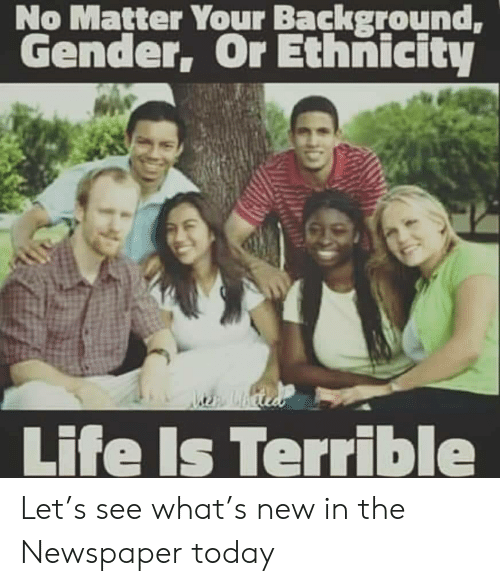 Life, Today, and Gender: No Matter Your Background,  Gender, Or Ethnicity  Lbcie  Life Is Terrible Let's see what's new in the Newspaper today