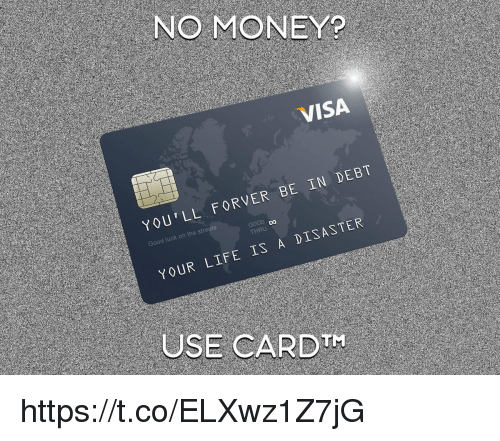 Your Life Is A: NO MONEY?  VISA  YOU'LL FORVER BE IN DEBT  Da  HRU  YOUR LIFE IS A DISASTER  USE CARDTH https://t.co/ELXwz1Z7jG