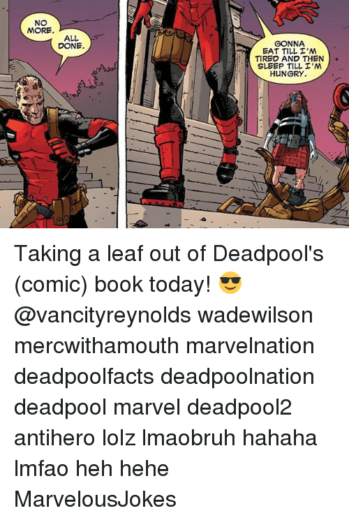 Hungry, Memes, and Deadpool: NO  MORE  ALL.  DONE.  GONNA  EAT TILL I'M  TIRED AND THEN  o  SLEEP TILL I'M  HUNGRY. Taking a leaf out of Deadpool's (comic) book today! 😎 @vancityreynolds wadewilson mercwithamouth marvelnation deadpoolfacts deadpoolnation deadpool marvel deadpool2 antihero lolz lmaobruh hahaha lmfao heh hehe MarvelousJokes