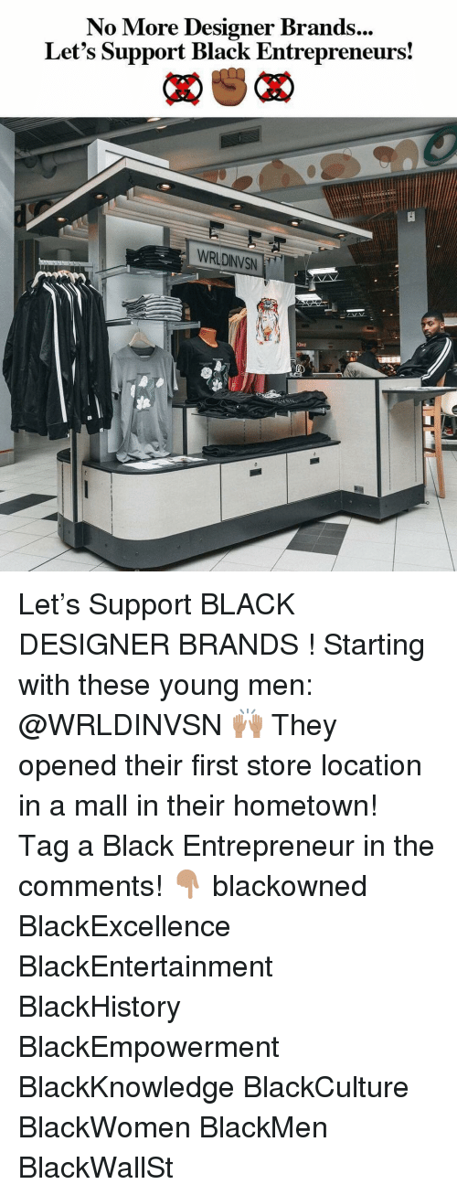 Entrepreneur: No More Designer Brands  Let's Support Black Entrepreneurs!  ...  WRLDINVSN Let's Support BLACK DESIGNER BRANDS ! Starting with these young men: @WRLDINVSN 🙌🏽 They opened their first store location in a mall in their hometown! ⠀⠀⠀ Tag a Black Entrepreneur in the comments! 👇🏽 blackowned BlackExcellence BlackEntertainment BlackHistory BlackEmpowerment BlackKnowledge BlackCulture BlackWomen BlackMen BlackWallSt