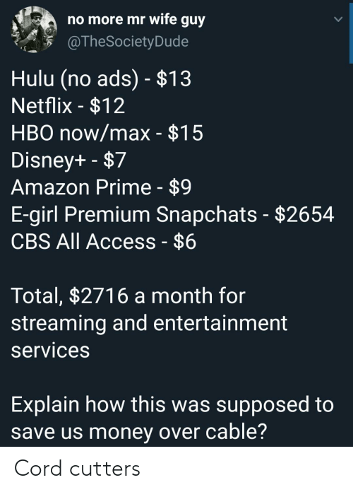 premium: no more mr wife guy  @TheSociety Dude  Hulu (no ads) - $13  Netflix -$12  HBO now/max - $15  Disney+ -$7  Amazon Prime - $9  E-girl Premium Snapchats - $2654  CBS All Access - $6  Total, $2716 a month for  streaming and entertainment  services  Explain how this was supposed to  save us money over cable? Cord cutters