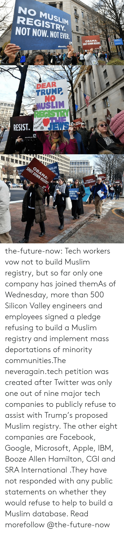 ibm: NO MUSLIM  REGISTRY  NOT NOW. NOT EVER  OBAMA:  SHUT DOWN NSEERS!  MoveOn.  cVICA   DEAR  TRUMP  NO  AUSLIM  RESIST  JEWS   USLIM  VER.  OBAMA:  SHUT DOWN NSEERS!  MUSLI  STRY  艺NOT EVER. the-future-now:  Tech workers vow not to build Muslim registry, but so far only one company has joined themAs of Wednesday, more than 500 Silicon Valley engineers and employees signed a pledge refusing  to build a Muslim registry and implement mass  deportations of minority communities.The neveragain.tech petition was created after Twitter was only one out of nine major tech companies  to publicly refuse to assist with Trump's proposed Muslim registry.  The other eight companies are Facebook, Google, Microsoft, Apple, IBM,  Booze Allen Hamilton, CGI and SRA International .They have not responded  with any public statements on whether they would refuse to help to build  a Muslim database. Read morefollow @the-future-now​