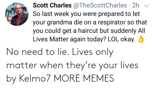 lives: No need to lie. Lives only matter when they're your lives by Kelmo7 MORE MEMES