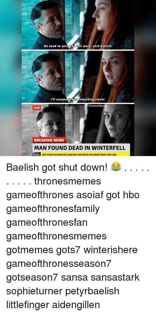Cleverity: No need to seize the ast word, Lord Baelish  l'll assumet Was something clever  hronesMem  LIVE  BREAKING NEWS  MAN FOUND DEAD IN WINTERFELL  NOT EVEN FUCKING MELISANDRE CAN BRING HIM BACK FROM THAT ONE Baelish got shut down! 😂 . . . . . . . . . . thronesmemes gameofthrones asoiaf got hbo gameofthronesfamily gameofthronesfan gameofthronesmemes gotmemes gots7 winterishere gameofthronesseason7 gotseason7 sansa sansastark sophieturner petyrbaelish littlefinger aidengillen