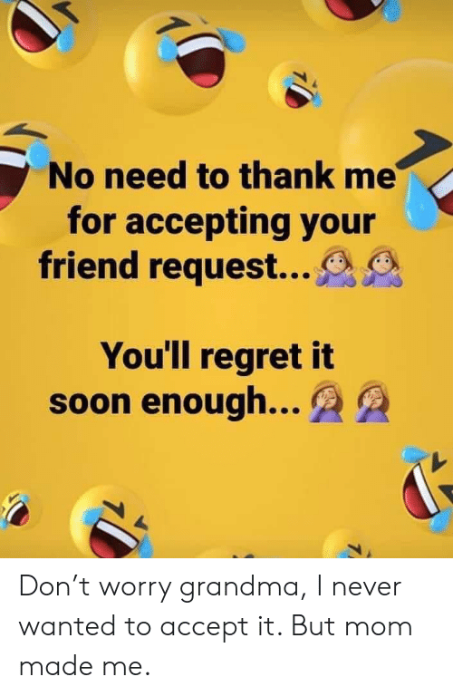 Grandma, Regret, and Soon...: No need to thank me  for accepting your  friend request...  You'll regret it  soon enough...  7 Don't worry grandma, I never wanted to accept it. But mom made me.