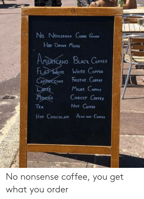 menu: No NONSENSE Core Guor  Hor DRINK MENU  AMERICANO BLACK CoFFEE  FLAT WITE WHITE COFFEE  FROTHY COFFEE  CAPPUCCINO  LarTE  MoenA  MILKY CoFFEE  CHOCCY COFFEE  NOT COFFEE  TEA  HOT CHOCOLATE ALse  NOT COFFEE No nonsense coffee, you get what you order