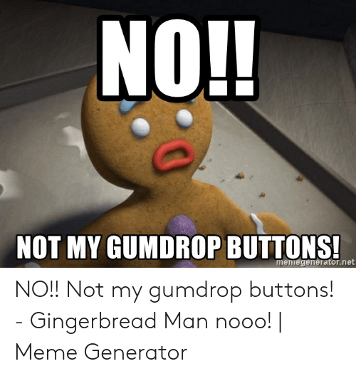 Meme, Net, and Man: NO!!  NOT MY GUMDROP BUTTONS  memegenerator.net NO!! Not my gumdrop buttons! - Gingerbread Man nooo! | Meme Generator