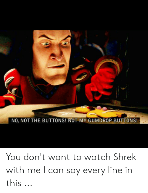 Shrek, Watch, and Can: NO, NOT THE BUTTONS! NOT MY GUMDROP BUTTONS! You don't want to watch Shrek with me I can say every line in this ...