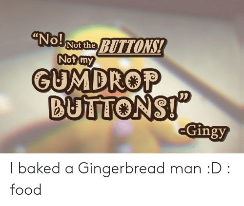 "Baked, Food, and Man: ""No!  Not the  Not my  GUMDROP  BUTTONS!  -Gingy I baked a Gingerbread man :D : food"