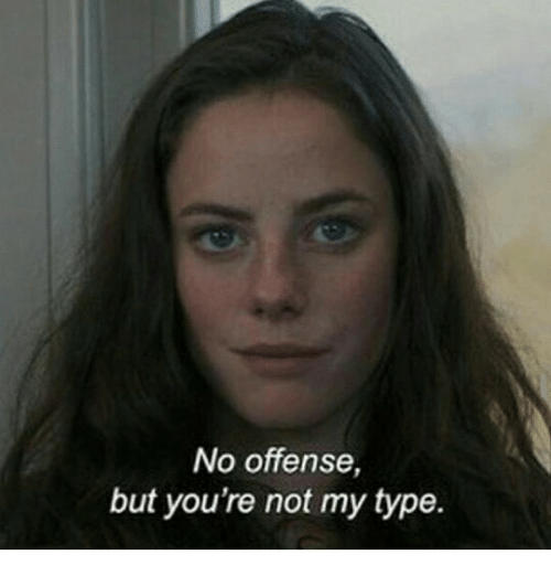 Not My Type: No offense,  but you're not my type.