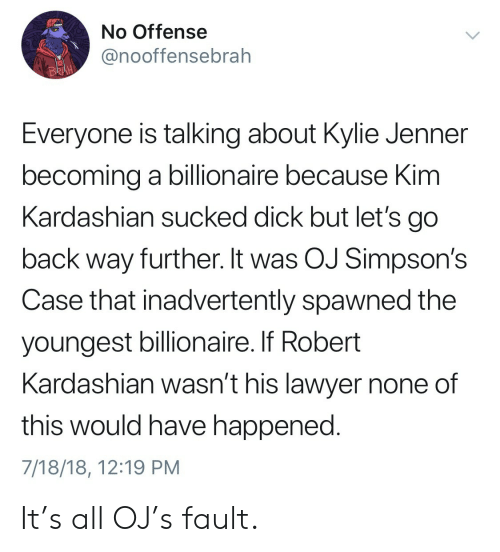 Kim Kardashian, Kylie Jenner, and Lawyer: No Offense  @nooffensebrah  BR  Everyone is talking about Kylie Jenner  becoming a billionaire because Kim  Kardashian sucked dick but let's go  back way further. It was OJ Simpson's  Case that inadvertently spawned the  youngest billionaire. If Robert  Kardashian wasn't his lawyer none of  this would have happened  7/18/18, 12:19 PM It's all OJ's fault.
