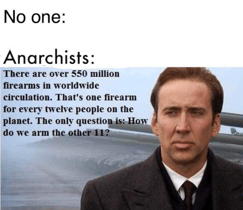 Firearms: No one:  Anarchists:  There are over 550 million  firearms in worldwide  circulation. That's one firearm  for every twelve people on the  planet. The only question is: How  do we arm the other 11?