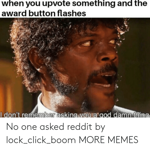 boom: No one asked reddit by lock_click_boom MORE MEMES