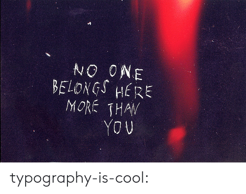 Target, Tumblr, and Blog: NO ONE  BELONGS HERE  MORE THAN  YOU typography-is-cool: