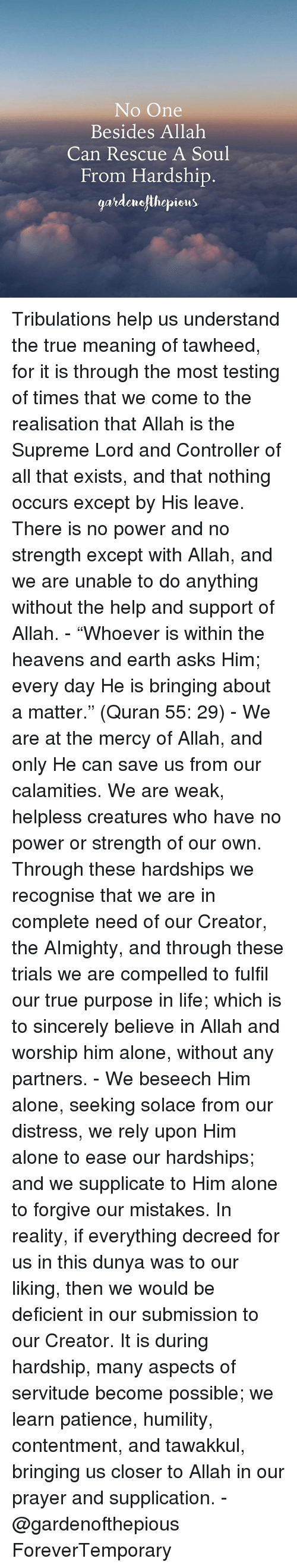 "Helplessness: No One  Besides Allah  Can Rescue A Soul  From Hardship  gardeurofthepions Tribulations help us understand the true meaning of tawheed, for it is through the most testing of times that we come to the realisation that Allah is the Supreme Lord and Controller of all that exists, and that nothing occurs except by His leave. There is no power and no strength except with Allah, and we are unable to do anything without the help and support of Allah. - ""Whoever is within the heavens and earth asks Him; every day He is bringing about a matter."" (Quran 55: 29) - We are at the mercy of Allah, and only He can save us from our calamities. We are weak, helpless creatures who have no power or strength of our own. Through these hardships we recognise that we are in complete need of our Creator, the AImighty, and through these trials we are compelled to fulfil our true purpose in life; which is to sincerely believe in Allah and worship him alone, without any partners. - We beseech Him alone, seeking solace from our distress, we rely upon Him alone to ease our hardships; and we supplicate to Him alone to forgive our mistakes. In reality, if everything decreed for us in this dunya was to our liking, then we would be deficient in our submission to our Creator. It is during hardship, many aspects of servitude become possible; we learn patience, humility, contentment, and tawakkul, bringing us closer to Allah in our prayer and supplication. - @gardenofthepious ForeverTemporary"