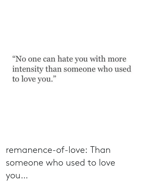 """intensity: """"No one can hate you with more  intensity than someone who used  to love you.'  05 remanence-of-love:  Than someone who used to love you…"""