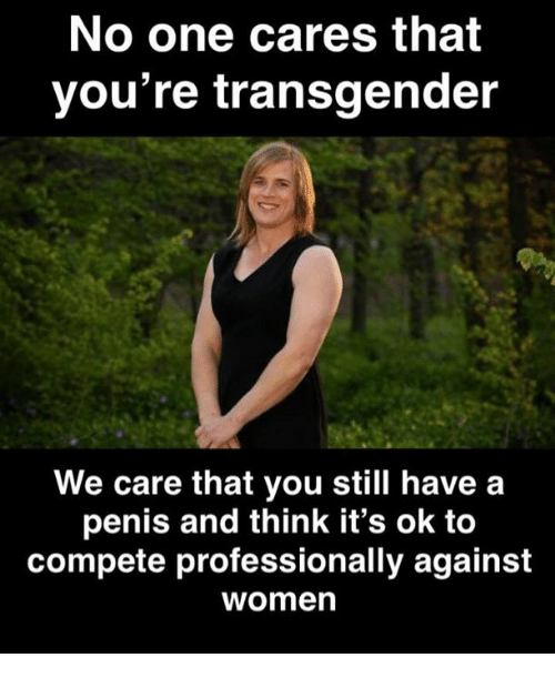Memes, Transgender, and Penis: No one cares that  you're transgender  We care that you still have a  penis and think it's ok to  compete professionally against  womern